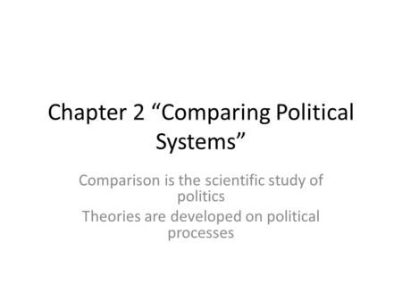 "Chapter 2 ""Comparing Political Systems"" Comparison is the scientific study of politics Theories are developed on political processes."