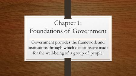 Chapter 1: Foundations of Government Government provides the framework and institutions through which decisions are made for the well-being of a group.