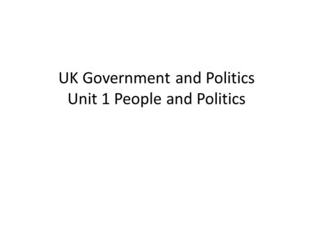 UK Government and Politics Unit 1 People and Politics.