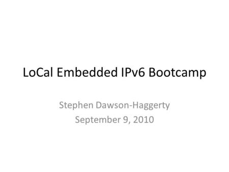 LoCal Embedded IPv6 Bootcamp Stephen Dawson-Haggerty September 9, 2010.