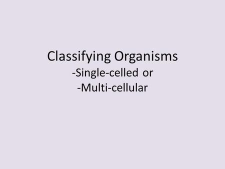 Classifying Organisms -Single-celled or -Multi-cellular.