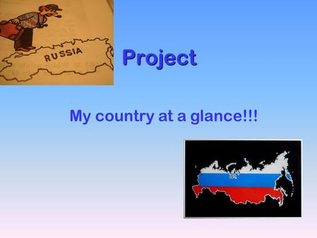 Project My country at a glance!!!. ☺ Russia is the biggest country in the world, it's area is about 17,1. ☺ The president of the Russian Federation is.