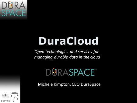 DuraCloud Open technologies and services for managing durable data in the cloud Michele Kimpton, CBO DuraSpace.