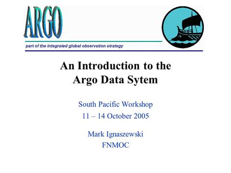 An Introduction to the Argo Data Sytem South Pacific Workshop 11 – 14 October 2005 Mark Ignaszewski FNMOC.