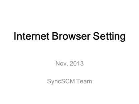 Internet Browser Setting Nov. 2013 SyncSCM Team. 1. Internet Explorer(9 or 10) 2. Google Chrome Agenda.