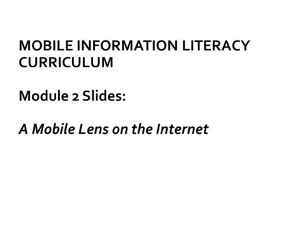 MOBILE INFORMATION LITERACY CURRICULUM Module 2 Slides: A Mobile Lens on the Internet.