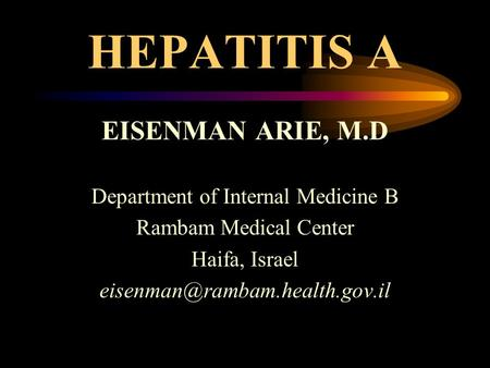 HEPATITIS A EISENMAN ARIE, M.D Department of Internal Medicine B Rambam Medical Center Haifa, Israel