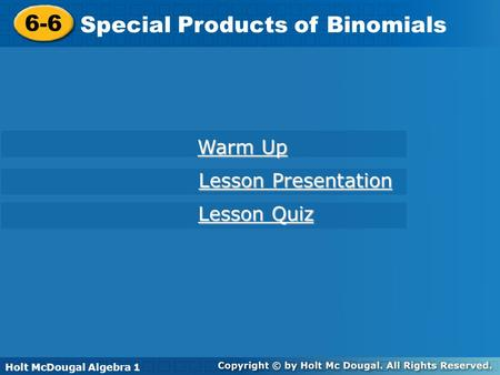 Holt McDougal Algebra 1 6-6 Special Products of Binomials 6-6 Special Products of Binomials Holt Algebra 1 Warm Up Warm Up Lesson Presentation Lesson Presentation.
