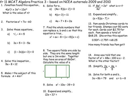 Yr 11 MCAT Algebra Practice 3 – based on NCEA externals 2009 and 2010 1. Jonathan found this equation… 4(a 2 ) n x 3a 4 = 12a 16 What is the value of n?