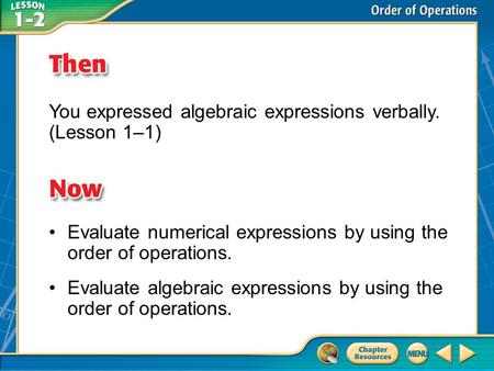 Then/Now You expressed algebraic expressions verbally. (Lesson 1–1) Evaluate numerical expressions by using the order of operations. Evaluate algebraic.