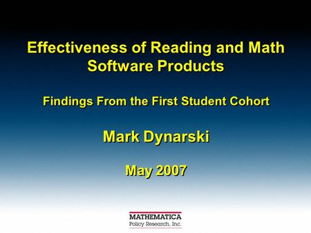 Effectiveness of Reading and Math Software Products Findings From the First Student Cohort Mark Dynarski May 2007.