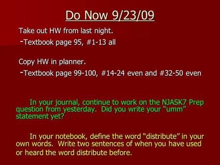 Do Now 9/23/09 Take out HW from last night. - Textbook page 95, #1-13 all - Textbook page 95, #1-13 all Copy HW in planner. - Textbook page 99-100, #14-24.