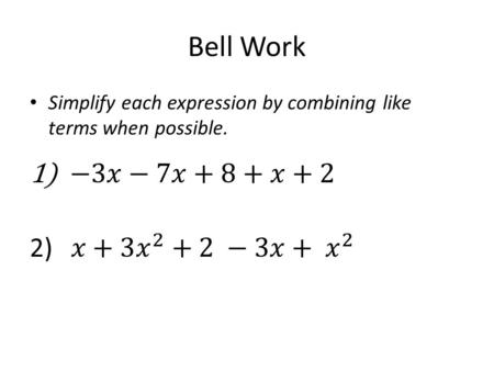Bell Work Simplify each expression by combining like terms when possible.