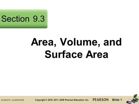 Slide 1 Copyright © 2015, 2011, 2008 Pearson Education, Inc. Area, Volume, and Surface Area Section9.3.