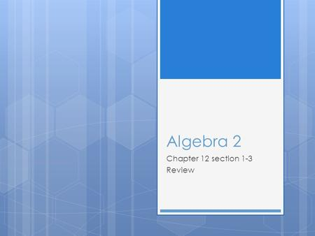 Algebra 2 Chapter 12 section 1-3 Review. Section 1  Review.