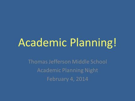 Academic Planning! Thomas Jefferson Middle School Academic Planning Night February 4, 2014.