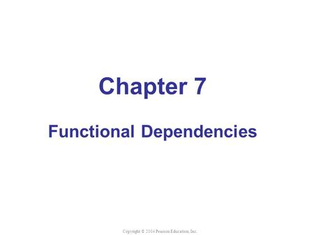 Chapter 7 Functional Dependencies Copyright © 2004 Pearson Education, Inc.