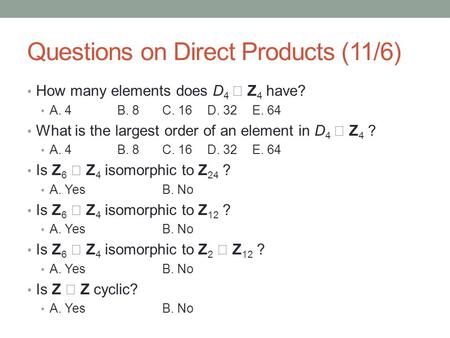 Questions on Direct Products (11/6) How many elements does D 4  Z 4 have? A. 4B. 8C. 16D. 32E. 64 What is the largest order of an element in D 4  Z 4.