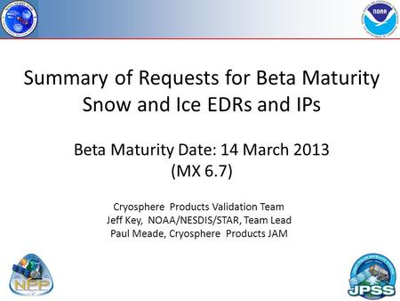 Summary of Requests for Beta Maturity Snow and Ice EDRs and IPs Beta Maturity Date: 14 March 2013 (MX 6.7) Cryosphere Products Validation Team Jeff Key,