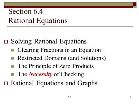 Section 6.4 Rational Equations  Solving Rational Equations Clearing Fractions in an Equation Restricted Domains (and Solutions) The Principle of Zero.