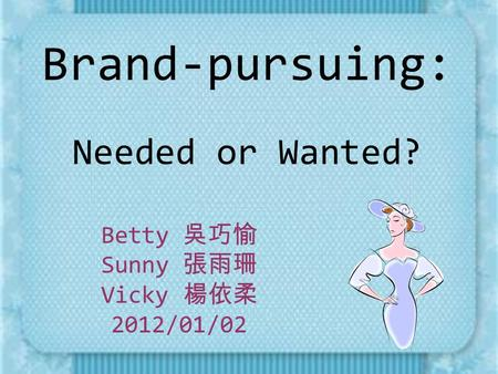 Brand-pursuing: Needed or Wanted? Betty 吳巧愉 Sunny 張雨珊 Vicky 楊依柔 2012/01/02.