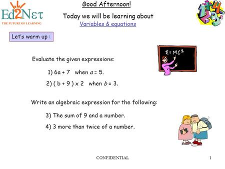 CONFIDENTIAL1 Good Afternoon! Today we will be learning about Variables & equations Let's warm up : Write an algebraic expression for the following: 3)