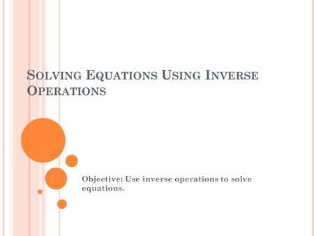 S OLVING E QUATIONS U SING I NVERSE O PERATIONS Objective: Use inverse operations to solve equations.