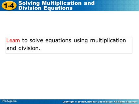 1-4 Solving Multiplication and Division Equations Pre-Algebra Learn to solve equations using multiplication and division.
