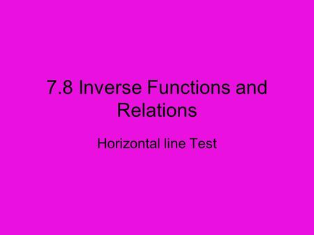 7.8 Inverse Functions and Relations Horizontal line Test.