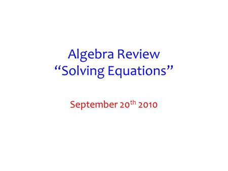 "Algebra Review ""Solving Equations"" September 20 th 2010."