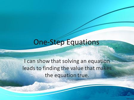 One-Step Equations I can show that solving an equation leads to finding the value that makes the equation true.