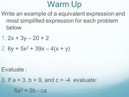 Warm Up Write an example of a equivalent expression and most simplified expression for each problem below  2x + 3y – 20 + 2  6y + 5x 2 + 39x – 4(x.