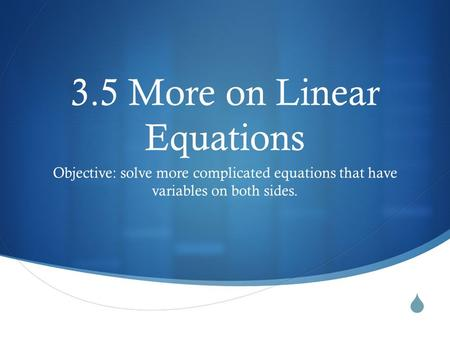  3.5 More on Linear Equations Objective: solve more complicated equations that have variables on both sides.