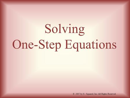 Solving One-Step Equations © 2007 by S - Squared, Inc. All Rights Reserved.