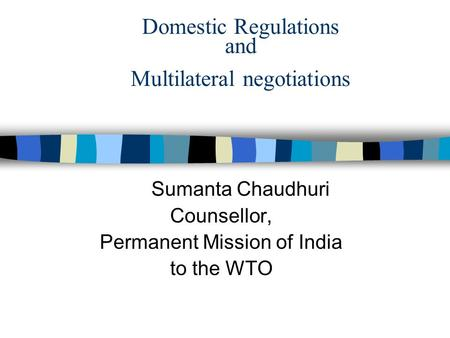 Domestic Regulations and Multilateral negotiations Sumanta Chaudhuri Counsellor, Permanent Mission of India to the WTO.