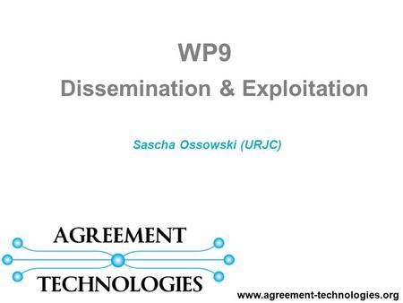 Sascha Ossowski (URJC) WP9 www.agreement-technologies.org Dissemination & Exploitation.