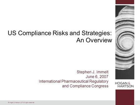 © Hogan & Hartson LLP. All rights reserved. US Compliance Risks and Strategies: An Overview Stephen J. Immelt June 6, 2007 International Pharmaceutical.