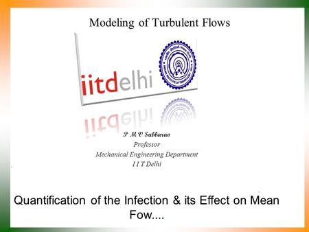 Quantification of the Infection & its Effect on Mean Fow.... P M V Subbarao Professor Mechanical Engineering Department I I T Delhi Modeling of Turbulent.