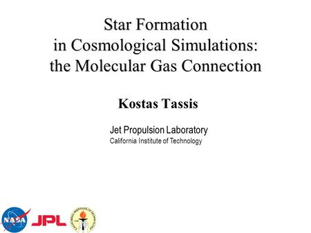 Star Formation in Cosmological Simulations: the Molecular Gas Connection Kostas Tassis Jet Propulsion Laboratory California Institute of Technology.