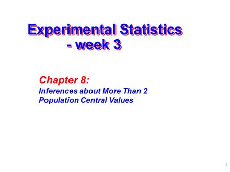 1 Experimental Statistics - week 3 Chapter 8: Inferences about More Than 2 Population Central Values.