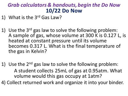 10/22 Do Now 1)What is the 3 rd Gas Law? 1)Use the 3 rd gas law to solve the following problem: A sample of gas, whose volume at 300 K is 0.127 L, is heated.