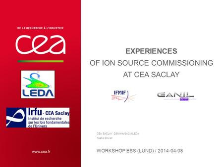 EXPERIENCES OF ION SOURCE COMMISSIONING AT CEA SACLAY WORKSHOP ESS (LUND) / 2014-04-08 CEA SACLAY DSM/Irfu/SACM/LEDA Tuske Olivier.