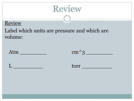 Review Label which units are pressure and which are volume: Atm ________cm^3 ________ L _________ torr _________.