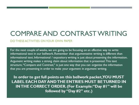 COMPARE AND CONTRAST WRITING DO THESE ACTIVITIES ON YOUR OWN PAPER For the next couple of weeks, we are going to be focusing on an effective way to write.