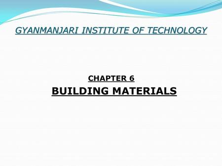GYANMANJARI INSTITUTE OF TECHNOLOGY CHAPTER 6 BUILDING MATERIALS.