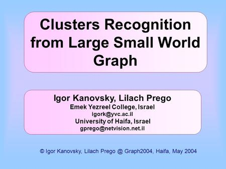 Clusters Recognition from Large Small World Graph Igor Kanovsky, Lilach Prego Emek Yezreel College, Israel University of Haifa, Israel.