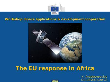 DEVCO C/5 Infrastructures Workshop: Space applications & development cooperation The EU response in Africa K. Anastasopoulos DG DEVCO Unit C5.