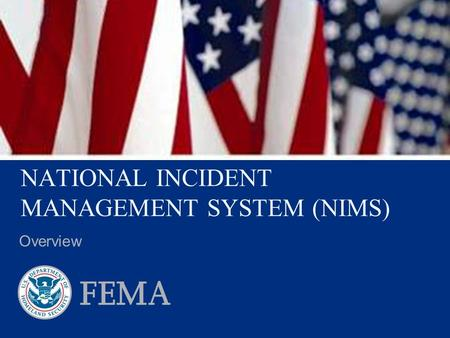 NATIONAL INCIDENT MANAGEMENT SYSTEM (NIMS) Overview.