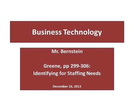 Business Technology Mr. Bernstein Greene, pp 299-306: Identifying for Staffing Needs December 16, 2013.