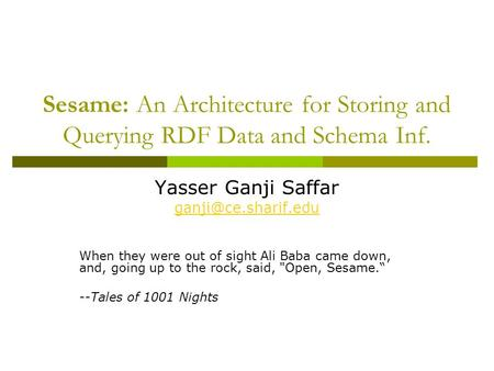 Sesame: An Architecture for Storing and Querying RDF Data and Schema Inf. Yasser Ganji Saffar When they were out of sight Ali Baba.